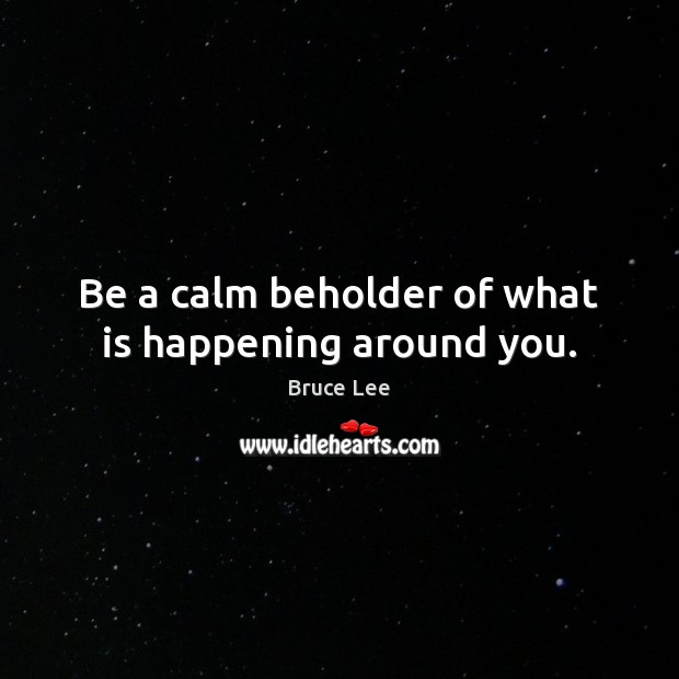 Image, Be a calm beholder of what is happening around you.