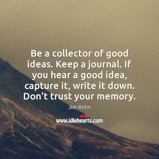 Be a collector of good ideas. Keep a journal. If you hear Don't Trust Quotes Image