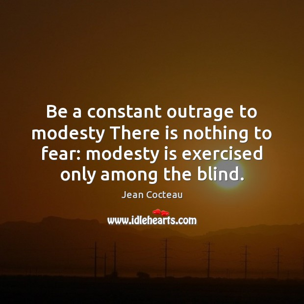 Be a constant outrage to modesty There is nothing to fear: modesty Jean Cocteau Picture Quote