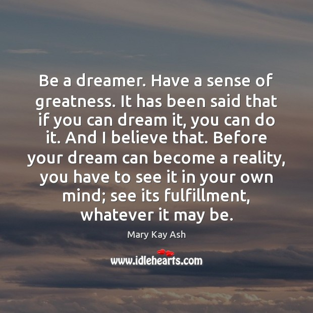 Be a dreamer. Have a sense of greatness. It has been said Mary Kay Ash Picture Quote