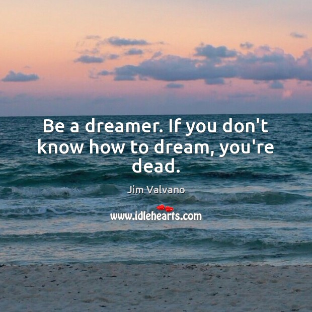 Be a dreamer. If you don't know how to dream, you're dead. Dream Quotes Image