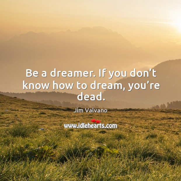 Image, Be a dreamer. If you don't know how to dream, you're dead.