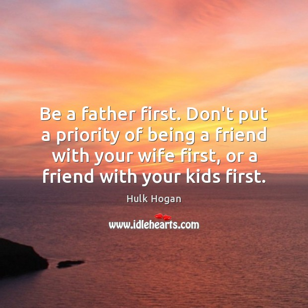 Be a father first. Don't put a priority of being a friend Priority Quotes Image