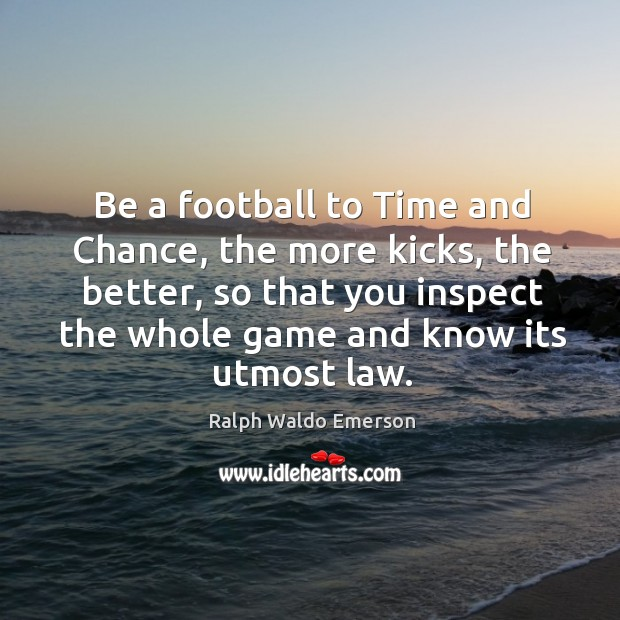 Image, Be a football to Time and Chance, the more kicks, the better,
