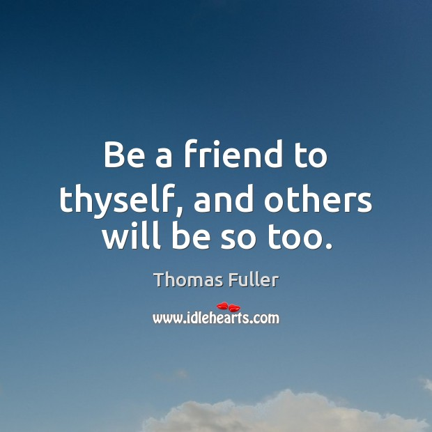 Be a friend to thyself, and others will be so too. Thomas Fuller Picture Quote