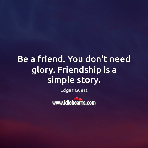 Be a friend. You don't need glory. Friendship is a simple story. Edgar Guest Picture Quote