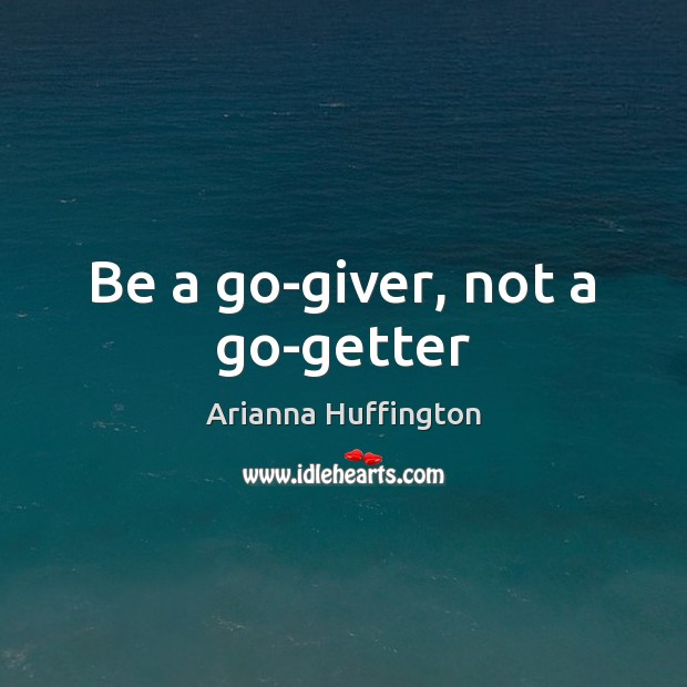 Be a go-giver, not a go-getter Arianna Huffington Picture Quote