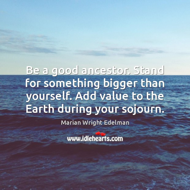 Be a good ancestor. Stand for something bigger than yourself. Add value Marian Wright Edelman Picture Quote