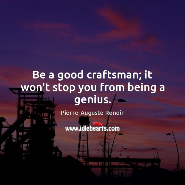 Be a good craftsman; it won't stop you from being a genius. Pierre-Auguste Renoir Picture Quote