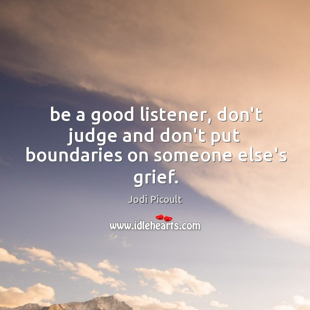 Be a good listener, don't judge and don't put boundaries on someone else's grief. Image