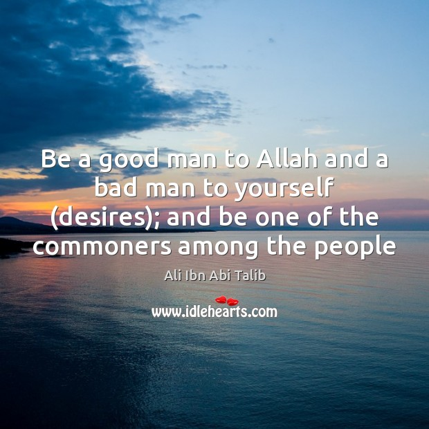 Be a good man to Allah and a bad man to yourself ( Ali Ibn Abi Talib Picture Quote
