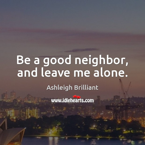 Be a good neighbor, and leave me alone. Ashleigh Brilliant Picture Quote