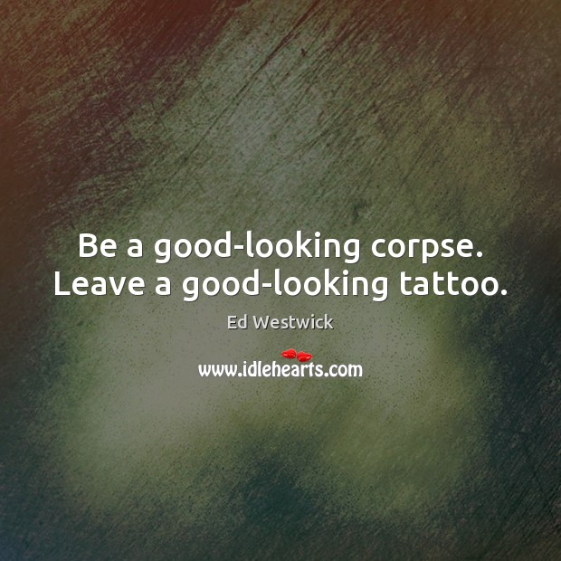 Be a good-looking corpse. Leave a good-looking tattoo. Image