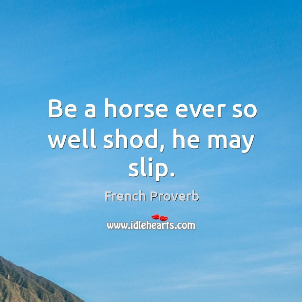 Image, Be a horse ever so well shod, he may slip.