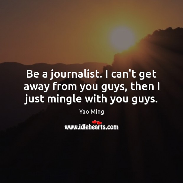 Image, Be a journalist. I can't get away from you guys, then I just mingle with you guys.
