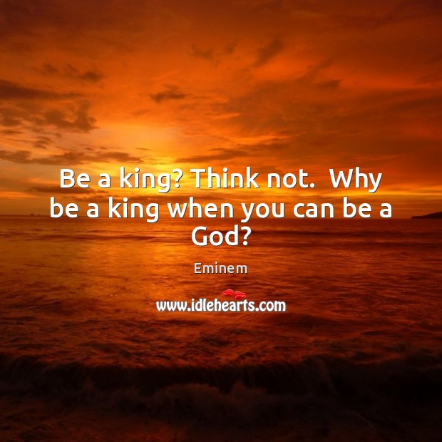 Be a king? Think not.  Why be a king when you can be a God? Image