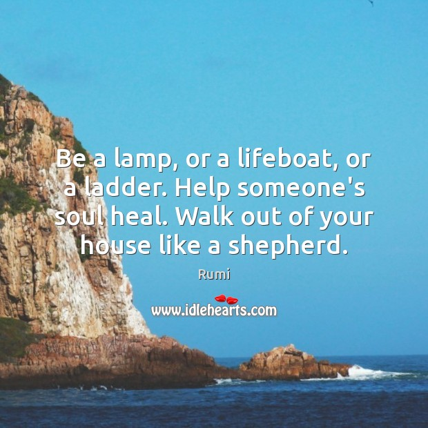 Be a lamp, or a lifeboat, or a ladder. Help someone's soul Rumi Picture Quote