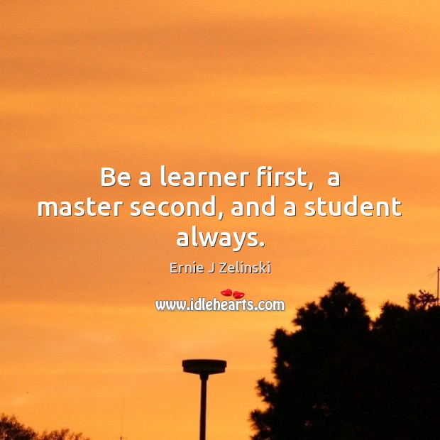 Be a learner first,  a master second, and a student always. Ernie J Zelinski Picture Quote