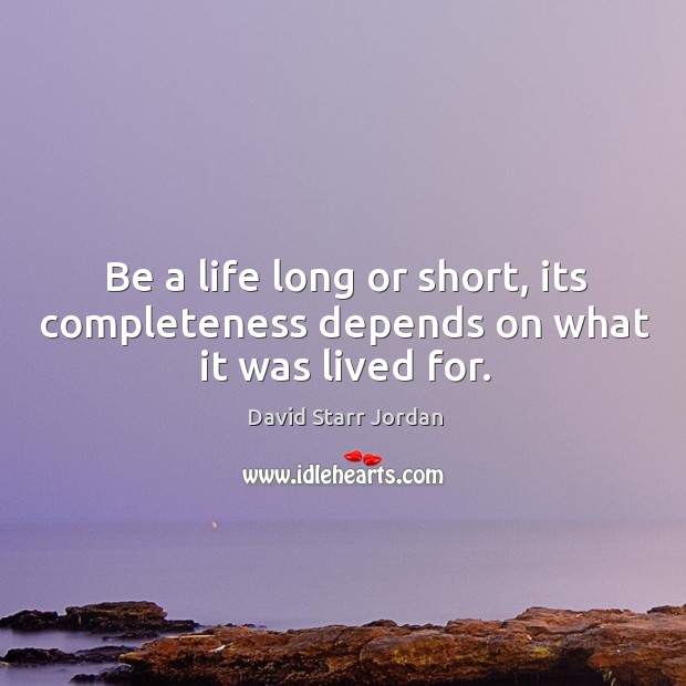 Be a life long or short, its completeness depends on what it was lived for. Image