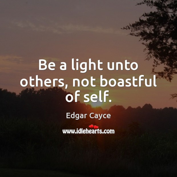 Be a light unto others, not boastful of self. Edgar Cayce Picture Quote