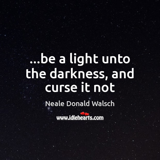 …be a light unto the darkness, and curse it not Neale Donald Walsch Picture Quote