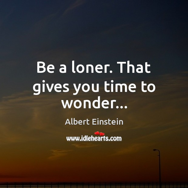Be a loner. That gives you time to wonder… Image