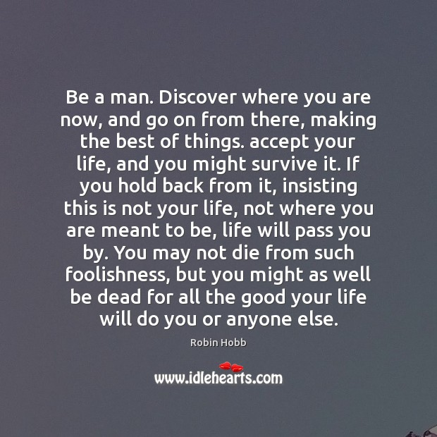 Be a man. Discover where you are now, and go on from Robin Hobb Picture Quote