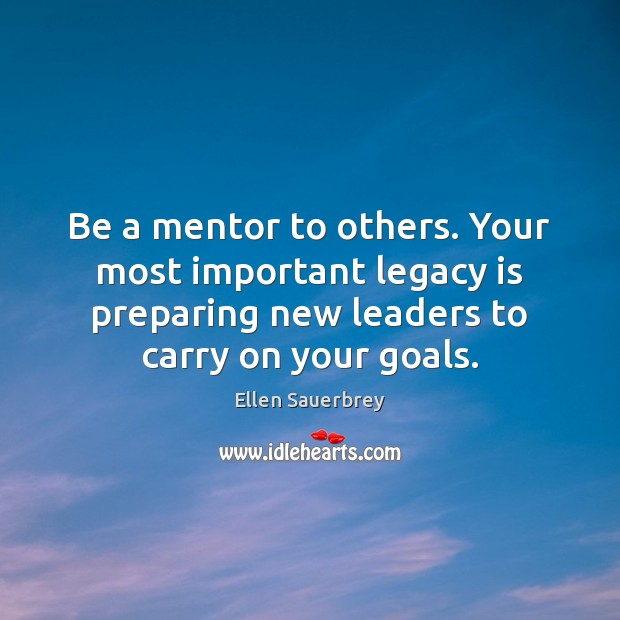 Be a mentor to others. Your most important legacy is preparing new Image