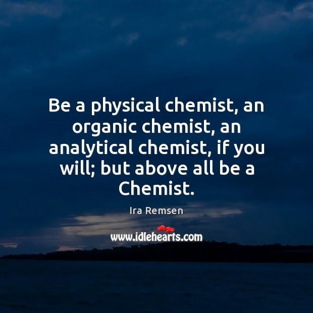 Be a physical chemist, an organic chemist, an analytical chemist, if you Image