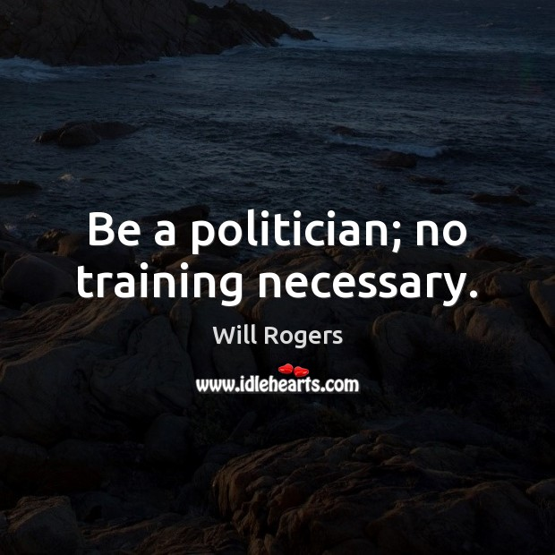 Be a politician; no training necessary. Will Rogers Picture Quote