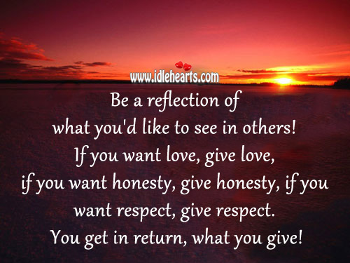 Be A Reflection Of What You'd Like To See In Others!