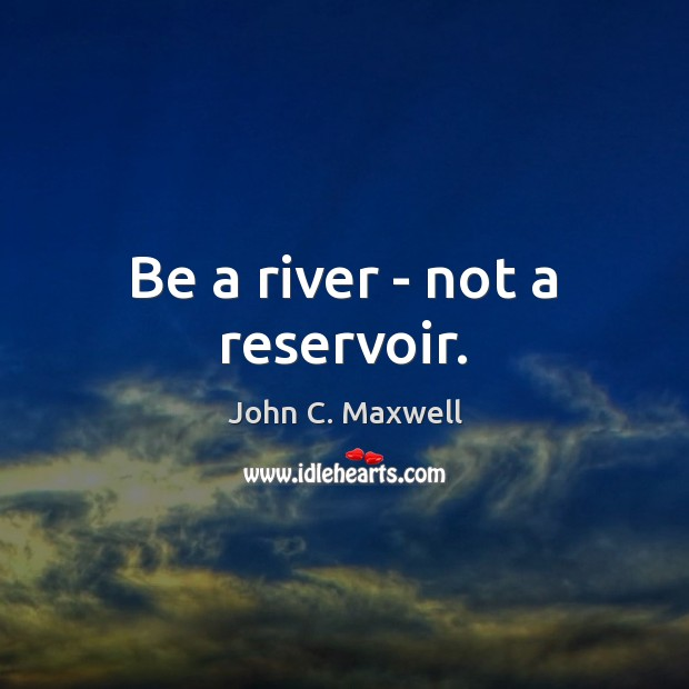 Image about Be a river – not a reservoir.