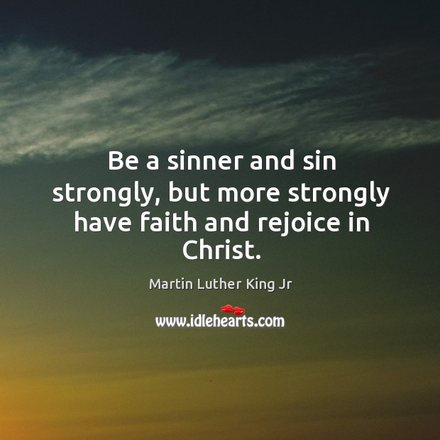 Image, Be a sinner and sin strongly, but more strongly have faith and rejoice in christ.