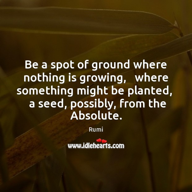 Be a spot of ground where nothing is growing,   where something might Image