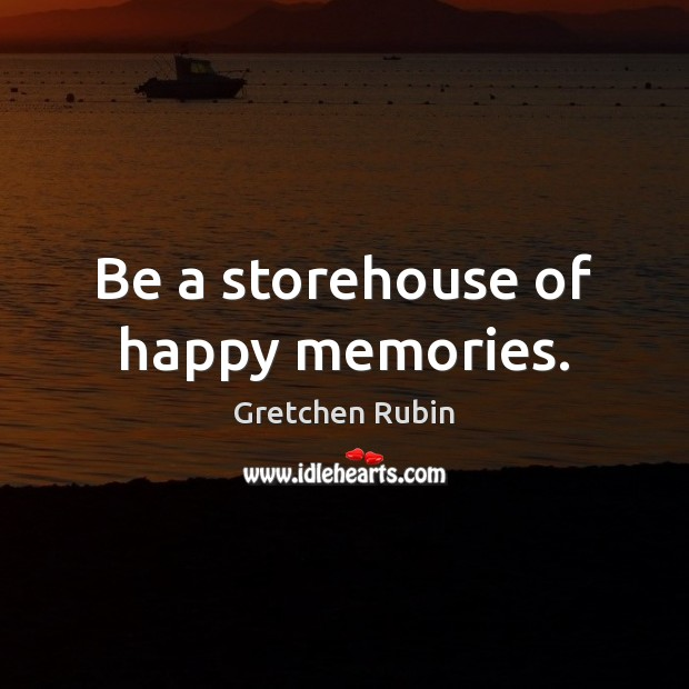 Be a storehouse of happy memories. Gretchen Rubin Picture Quote