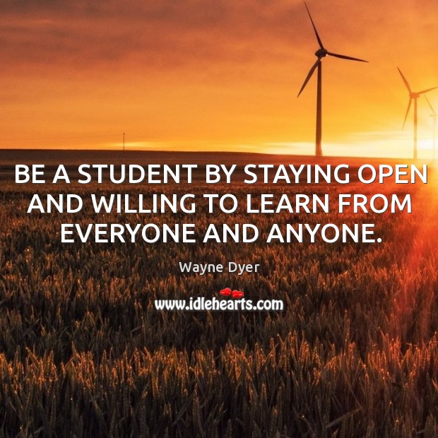 Image, BE A STUDENT BY STAYING OPEN AND WILLING TO LEARN FROM EVERYONE AND ANYONE.