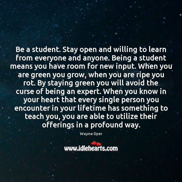 Image about Be a student. Stay open and willing to learn from everyone and