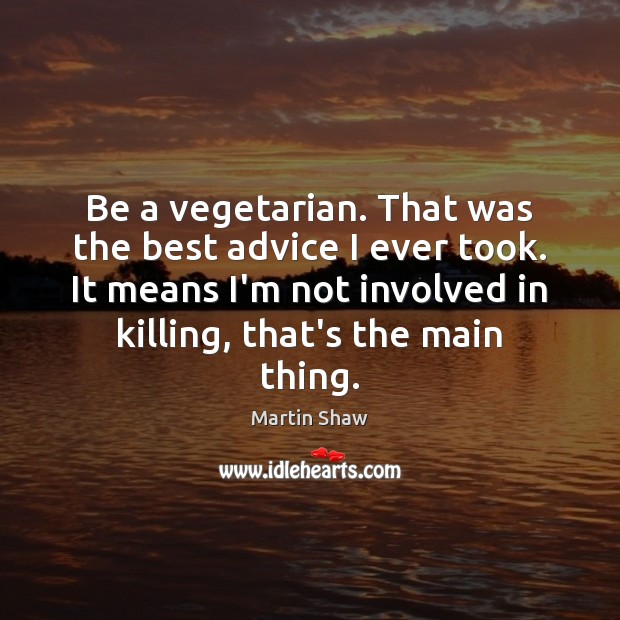 Be a vegetarian. That was the best advice I ever took. It Image