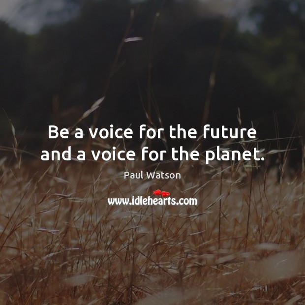 Be a voice for the future and a voice for the planet. Paul Watson Picture Quote