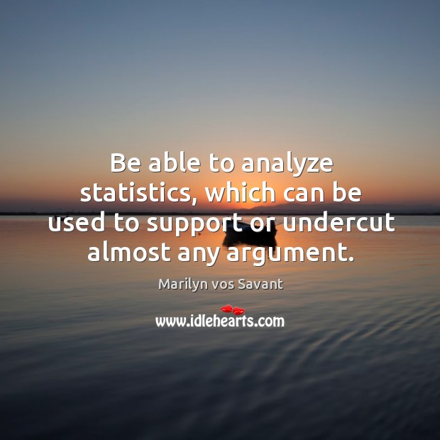Image, Be able to analyze statistics, which can be used to support or undercut almost any argument.