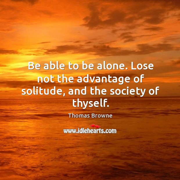 Be able to be alone. Lose not the advantage of solitude, and the society of thyself. Image