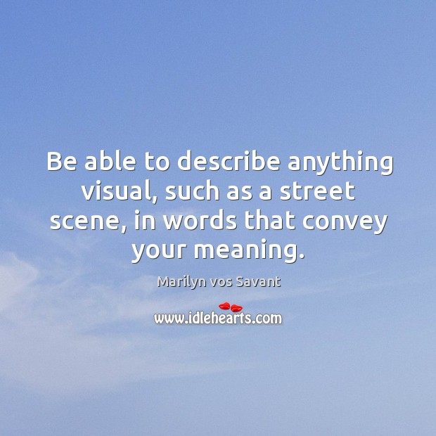 Image, Be able to describe anything visual, such as a street scene, in words that convey your meaning.