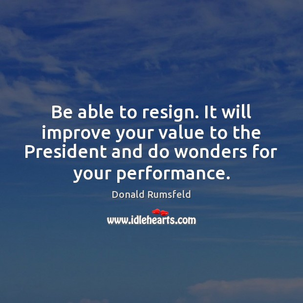 Be able to resign. It will improve your value to the President Donald Rumsfeld Picture Quote