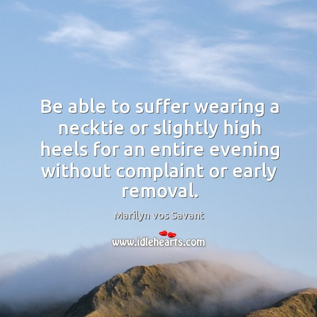 Be able to suffer wearing a necktie or slightly high heels for an entire evening without complaint or early removal. Image