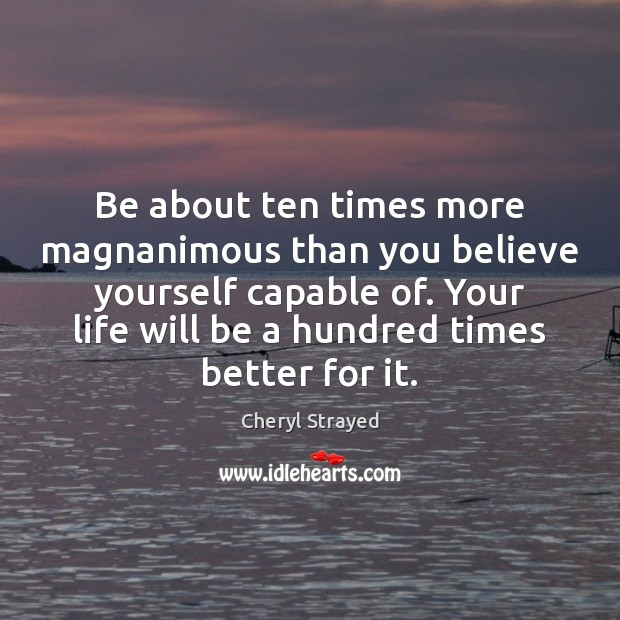Be about ten times more magnanimous than you believe yourself capable of. Image