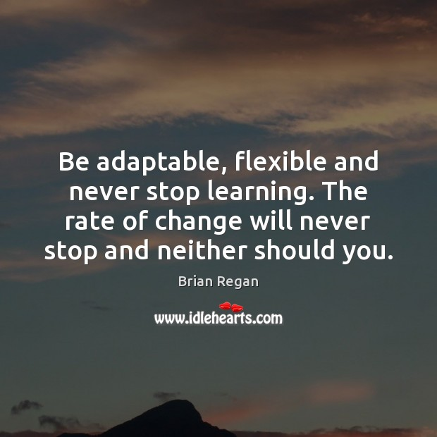 Image, Be adaptable, flexible and never stop learning. The rate of change will