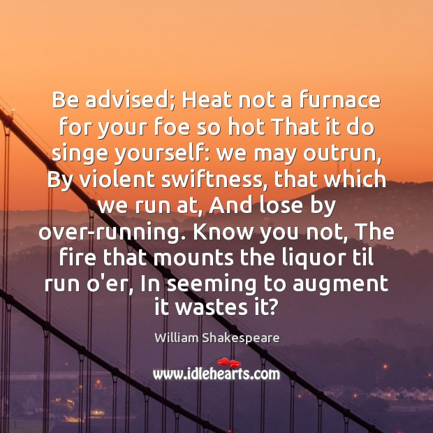 Be advised; Heat not a furnace for your foe so hot That Image
