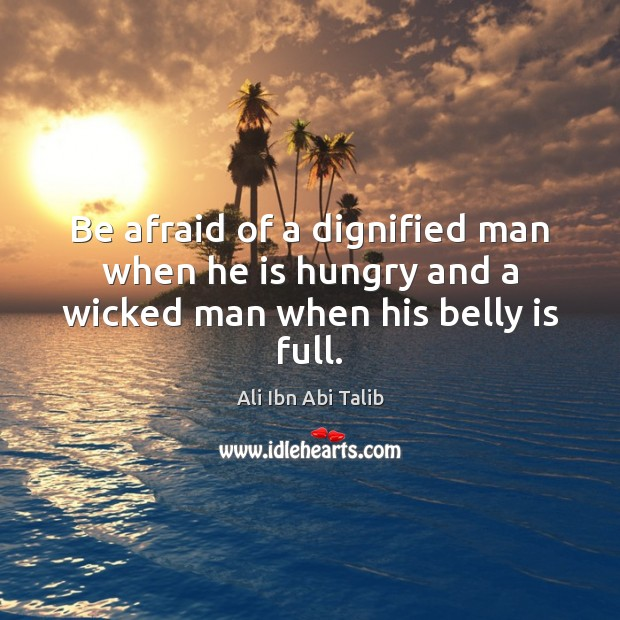 Be afraid of a dignified man when he is hungry and a wicked man when his belly is full. Ali Ibn Abi Talib Picture Quote
