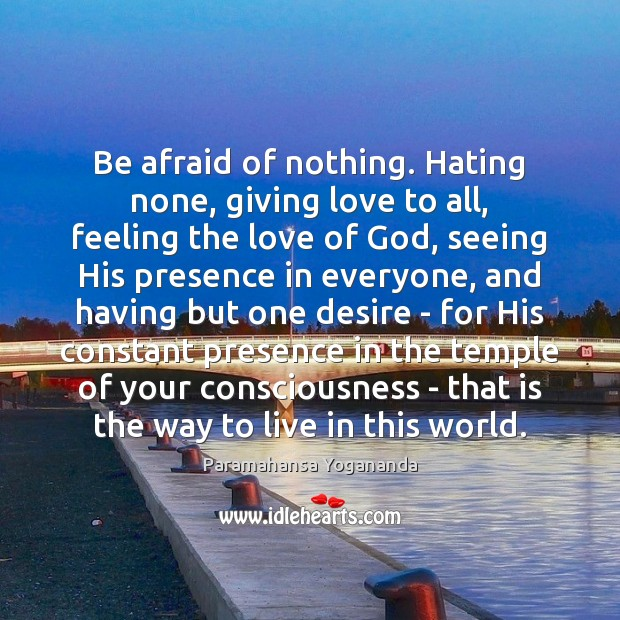 Be afraid of nothing. Hating none, giving love to all, feeling the Image