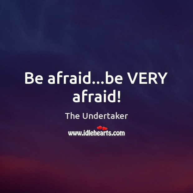 Be afraid…be VERY afraid! The Undertaker Picture Quote